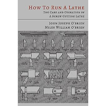 How to Run a Lathe - The Care and Operation of a Screw Cutting Lathe b