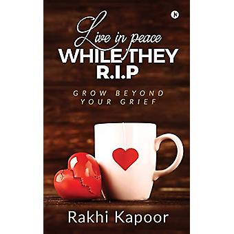 Live In Peace While They R.I.P - Grow Beyond Your Grief by Rakhi Kapoo