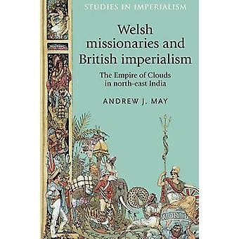 Welsh Missionaries and British Imperialism  The Empire of Clouds in NorthEast India by Andrew J May & Series edited by Andrew Thompson & Series edited by John MacKenzie
