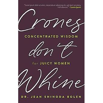 Crones Don't Whine Concentrated Wisdom for Juicy Women