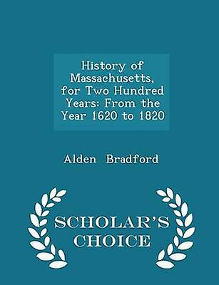 History of Massachusetts for Two Hundred Years From the Year 1620 to 1820  Scholars Choice Edition by Bradford & Alden