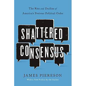Shattered Consensus - The Rise and Decline of America's Postwar Politi