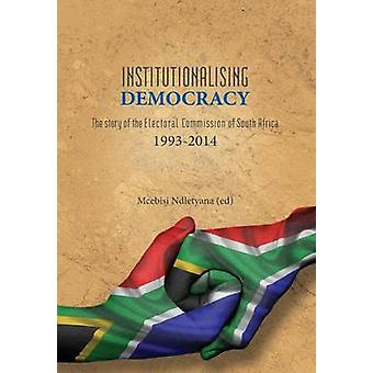 Institutionalising Democracy. The story of the Electoral Commission of South Africa 19932014 by Ndletyana & Mcebisi