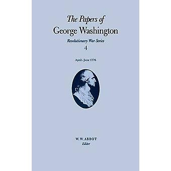 The Papers of George Washington Revolutionary War Series Volume 4 AprilJune 1776 by Washington & George