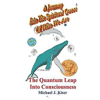 A Journey Into the Spiritual Quest of Who We Are Book 4  The Quantum Leap Into Consciousness by Kiser & Michael