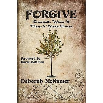 Forgive Especially When It Doesnt Make Sense by McNamer & Deborah