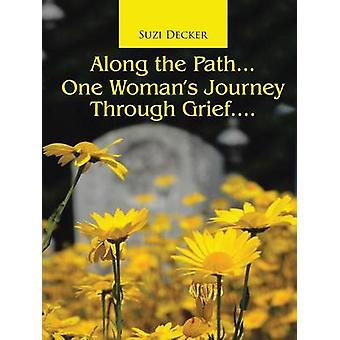 Along the Path...One Womans Journey Through Grief.... by Decker & Suzi