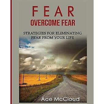 Fear Overcome Fear Strategies For Eliminating Fear From Your Life by McCloud & Ace