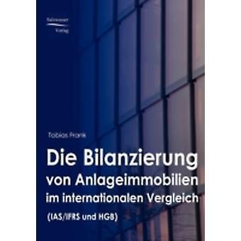 Die Bilanzierung von Anlageimmobilien im internationalen Vergleich nach IAS IFRS und HGB by Frank & Tobias