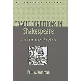 Tragic Conditions in Shakespeare - Disinheriting the Globe by Paul A.