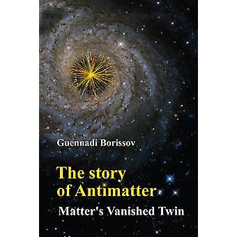 Story Of Antimatter - The - Matter's Vanished Twin by Guennadi Borisso