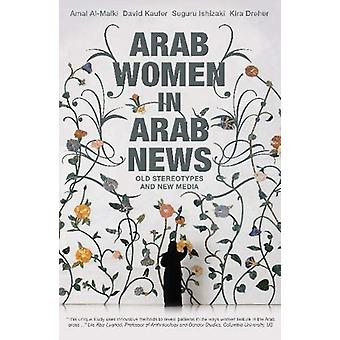 Arab Women in Arab News - Old Stereotypes and New Media by Amal Al-Mal