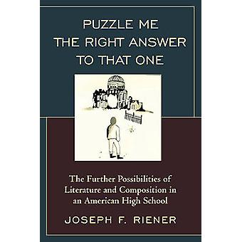 Puzzle Me the Right Answer to that One  The Further Possibilities of Literature and Composition in an American High School by Joseph F Riener