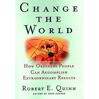 Change the World - How Ordinary People Can Achieve Extraordinary Resul