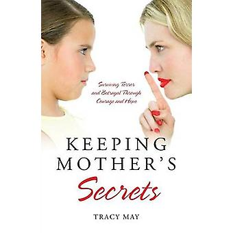 Keeping Mothers Secrets Surviving Terror and Betrayal Through Courage and Hope by May & Tracy