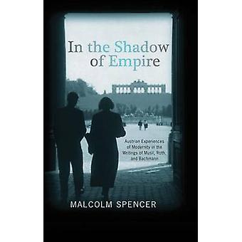 In the Shadow of Empire Austrian Experiences of Modernity in the Writings of Musil Roth and Bachmann by Spencer & Malcolm