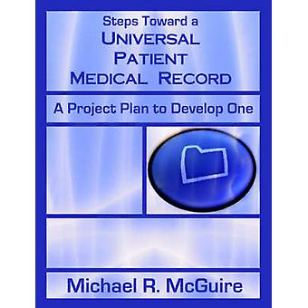Steps Toward a Universal Patient Medical Record  A Project Plan to Develop One by McGuire & Michael & R.