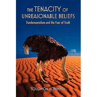 The Tenacity of Unreasonable Beliefs Fundamentalism and the Fear of Truth by Schimmel & Solomon