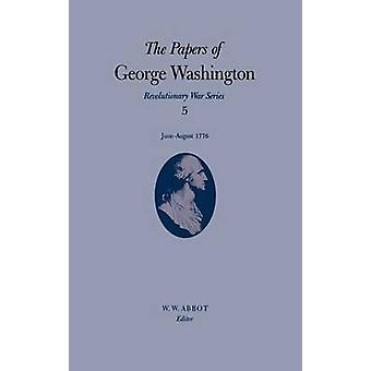 The Papers of George Washington Revolutionary War Series Volume 5 JuneAugust 1776 by Washington & George