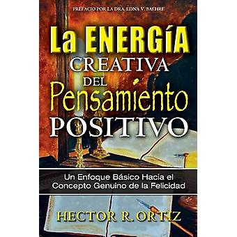 Creative Energy of Positive Thinking The A Basic Approach to the Genuine Concept of Happiness by Ortiz & Hector