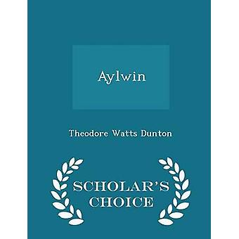 Aylwin  Scholars Choice Edition by Dunton & Theodore Watts