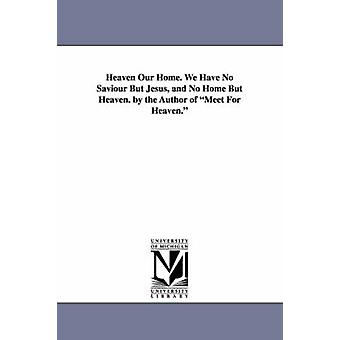 Heaven Our Home. We Have No Saviour But Jesus and No Home But Heaven. by the Author of Meet for Heaven. by Branks & William
