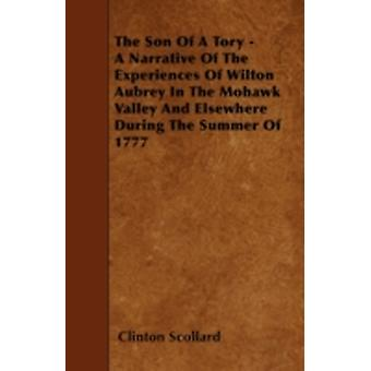 The Son of a Tory  A Narrative of the Experiences of Wilton Aubrey in the Mohawk Valley and Elsewhere During the Summer of 1777 by Scollard & Clinton
