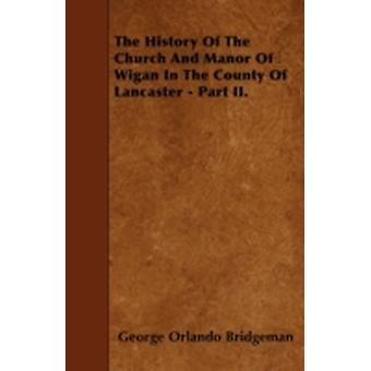 The History Of The Church And Manor Of Wigan In The County Of Lancaster  Part II. by Bridgeman & George Orlando