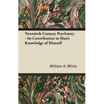 Twentieth Century Psychiatry  Its Contribution to Mans Knowledge of Himself by White & William A.