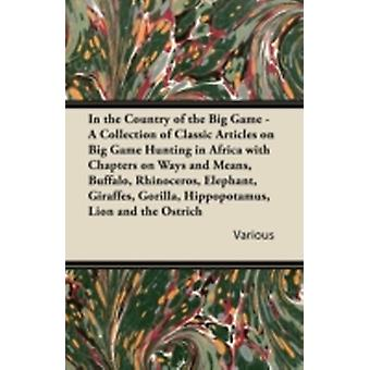 In the Country of the Big Game  A Collection of Classic Articles on Big Game Hunting in Africa with Chapters on Ways and Means Buffalo Rhinoceros by Various