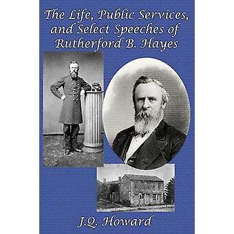 The Life Public Services and Select Speeches of Rutherford B. Hayes by Howard & J. Q.