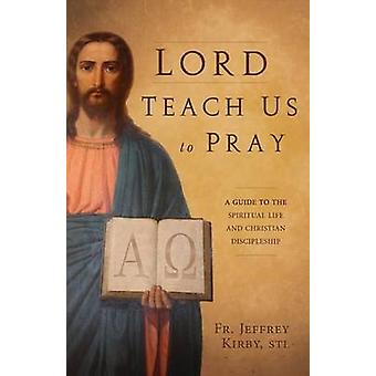 Lord Teach Us to Pray A Guide to the Spiritual Life and Christian Discipleship by Kirby & Jeffrey
