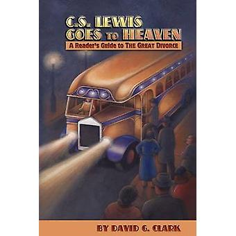 C.S. Lewis Goes to Heaven A Readers Guide to The Great Divorce by Clark & David G