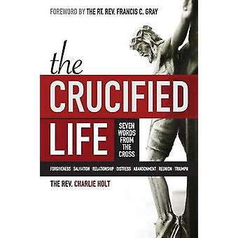 The Crucified Life Seven Words from the Cross by Holt & Charlie
