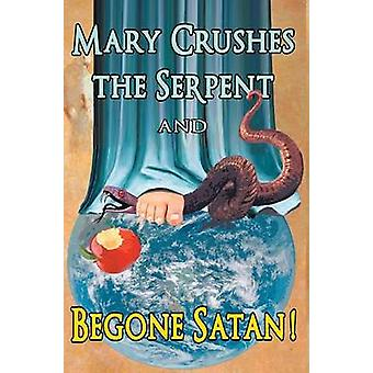 Mary Crushes the Serpent AND Begone Satan Two Books in One by Anonymous Exorcist & Priest