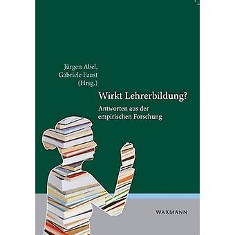 Wirkt LehrerbildungAntworten aus der empirischen Forschung by Abel & Jrgen