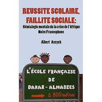 Russite scolaire Faillite Sociale. Gnalogie mentale de la crise de lAfrique Noire Francophone by Azeyeh & Albert