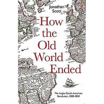 How the Old World Ended - The Anglo-Dutch-American Revolution 1500-180
