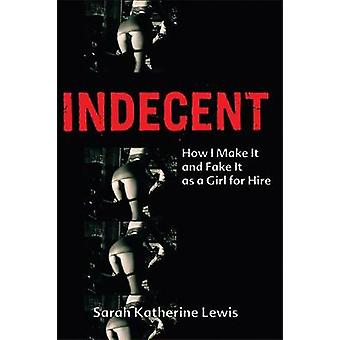 Indecent - How I Make It and Fake It as a Girl for Hire by Sarah Kathe