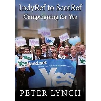 IndyRef to ScotRef - Campaigning for Yes by Peter Lynch - 978186057131