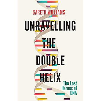 Unravelling the Double Helix - The Lost Heroes of DNA by Gareth Willia