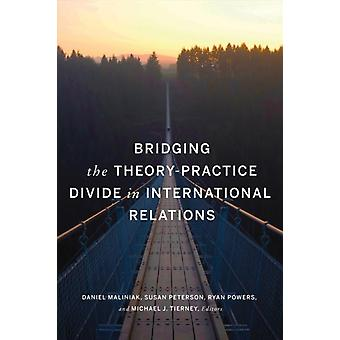 Bridging the TheoryPractice Divide in International Relations by Contributions by Daniel Maliniak & Contributions by Susan Peterson & Contributions by Ryan Powers & Contributions by Michael J Tierney & Contributions by Amanda Murdie & Contributions by Sarah E Mende
