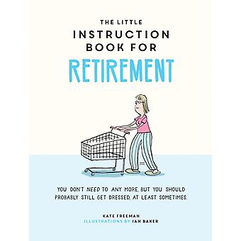 The Little Instruction Book for Retirement by Freeman & Kate