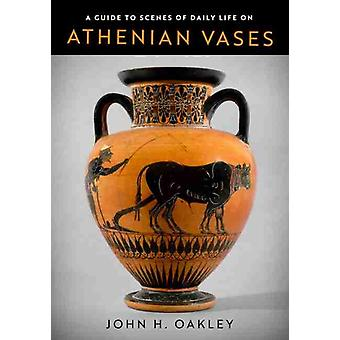 A Guide to Scenes of Daily Life on Athenian Vases by Oakley & John H.Oakley & John