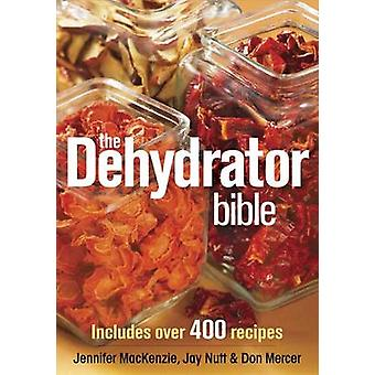 The Dehydrator Bible - Includes Over 400 Recipes by Jennifer Mackenzie