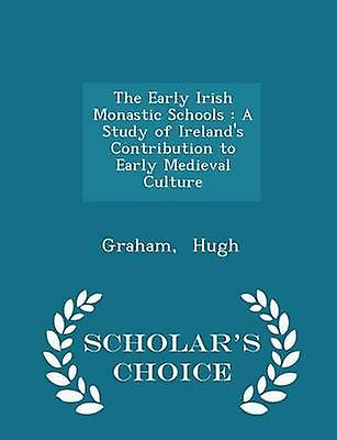 The Early Irish Monastic Schools  A Study of Irelands Contribution to Early Medieval Culture  Scholars Choice Edition by Hugh & Graham