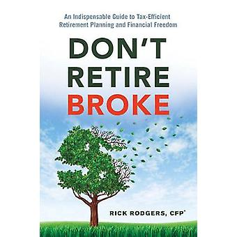 DonT Retire Broke  An Indispensable Guide to TaxEfficient Retirement Planning and Financial Freedom by Rick Rodgers