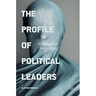 The Profile of Political Leaders  Archetypes of Ascendancy by van Ginneken & Jaap