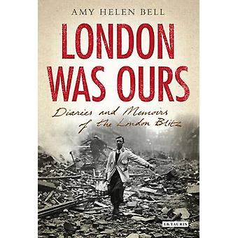 London Was Ours - Diaries and Memoirs of the London Blitz by Amy Helen