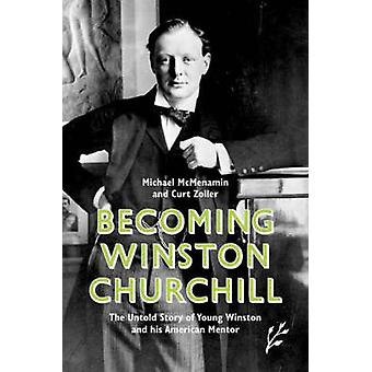 Becoming Winston Churchill The Untold Story of Young Winston and his American Mentor by McMenamin & Michael